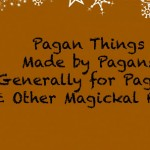 Pagan Things Made By Pagans Generally For Pagans & Other Magickal Folk