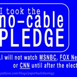 I'm Taking the No-Cable Pledge: I will not watch MSNBC, FOX News, or CNN or any other cable news network until after the election.