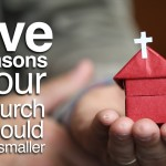 5 Reasons Your Church Should Be Smaller