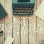 A Surprisingly-Sane List of 6 Habits that Help With Your Daily Productivity