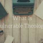What Is Vulnerable Theology?
