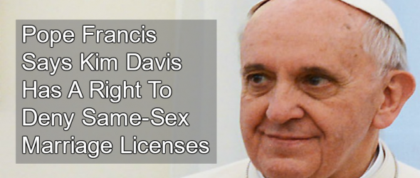 Pope Francis: Kim Davis Has A Right To Deny Same-Sex Marriage Licenses