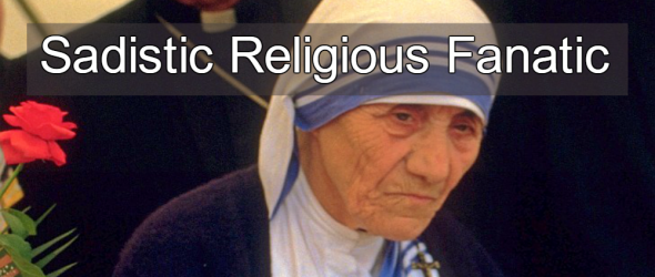 Sadistic Religious Fanatic: Mother Teresa Was No Saint