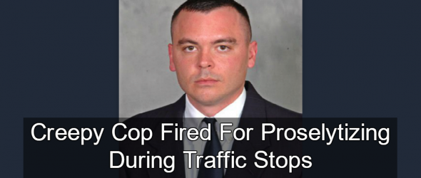 Jesus-Preaching Cop Fired For Proselytizing During Traffic Stops