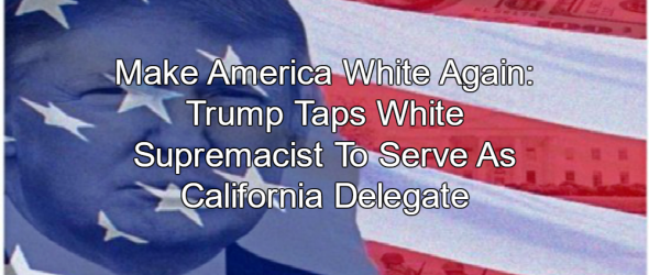 Trump Selects White Nationalist Leader As California Delegate
