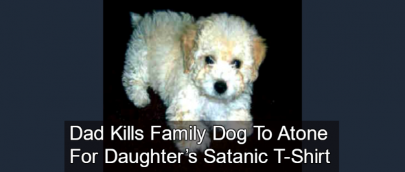 Dad Kills Family Dog To Atone For Daughter's Satanic T-Shirt