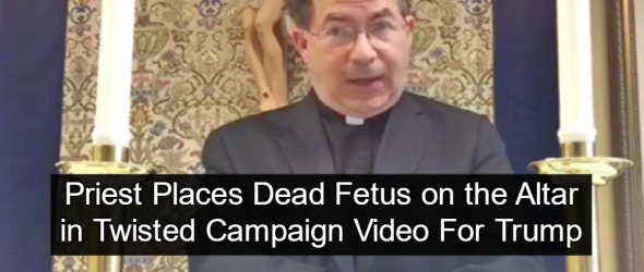 Watch: Creepy Catholic Priest Uses Dead Fetus To Promote Trump