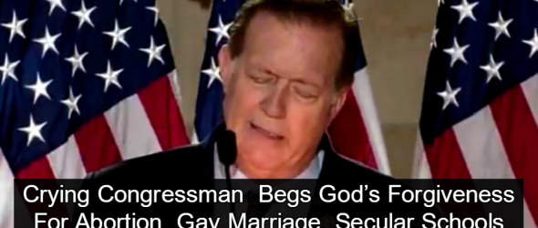 Crying Congressman Begs God To Forgive U.S. For Abortion, Gay Marriage, Secular Schools