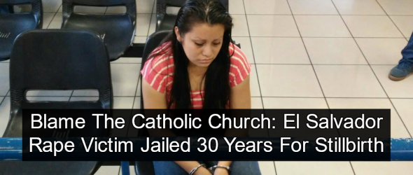 Catholic Controlled El Salvador Jails Raped Teen For 30 Years After Stillbirth