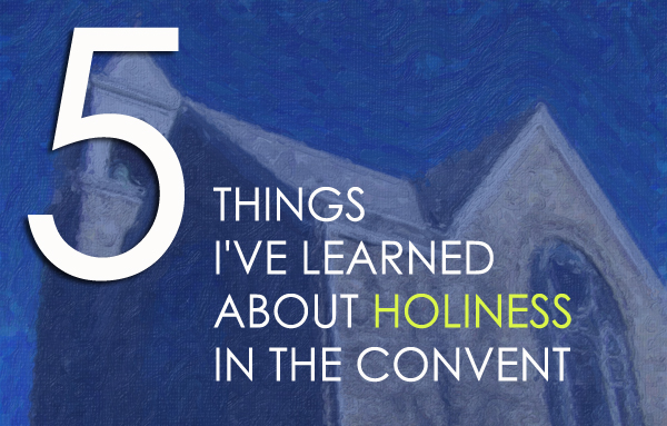 5 Things I've Learned About Holiness In the Convent