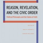 My chapter in the new book, Reason, Revelation, and the Civic Order: Political Philosophy and the Claims of Faith