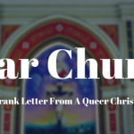 Dear Church (A Frank Letter From A Queer Christian)