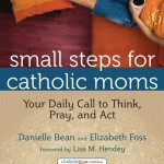 small_steps_for_catholic_moms_your_daily_call_to_think_pray_and_act