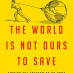 The World is Not Ours to Save…Whew! [Patheos Book Club]