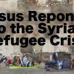 Jesus Responds to the Syrian Refugee Crisis