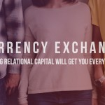 Currency Exchange: Building Relational Capital Will Get You Everywhere