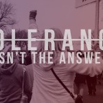 Tolerance Isn't the Answer