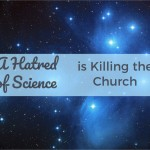 A Hatred of Science Is Killing the Church: Why Young Adults Leave or Never Show Up