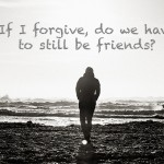 Help! Can I forgive someone and still end the relationship?
