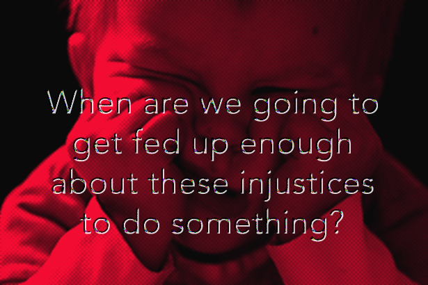 When are we women going to get fed up enough about those injustices to do something?