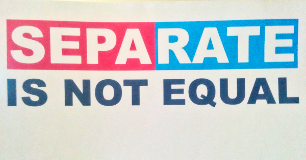 Separate Is Not Equal