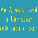 An Atheist and a Christian Walk into a Bar…