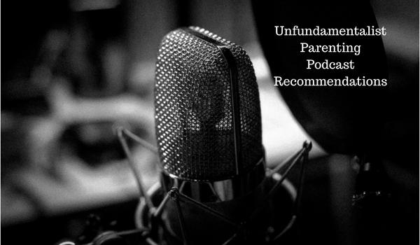 7 Unfundamentalist Parenting Podcast Recs