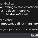 Either God can do nothing to stop catastrophes, or he doesn't care to, or he doesn't exist. God is either impotent, evil, or imaginary. Take your pick, and choose wisely.