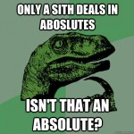 Philosoraptor - Only a sith deals in absolutes isn't that an absolute?