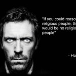 house md if you could reason with religious people, there would be no religious people