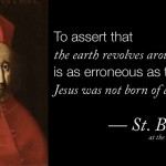 Bellarmine      To  assert  that  the  earth  revolves  around  the  sun  is  as  erroneous  as  to  claim  that  Jesus  was  not  born  of  a  virgin