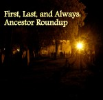 First, Last and Always: Ancestor Roundup