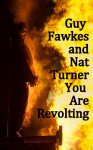 Guy Fawkes and Nat Turner … You Are Revolting.