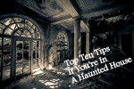 Top Ten Tips If You're In A Haunted House