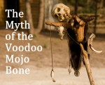 The Myth of the Voodoo Mojo Bone