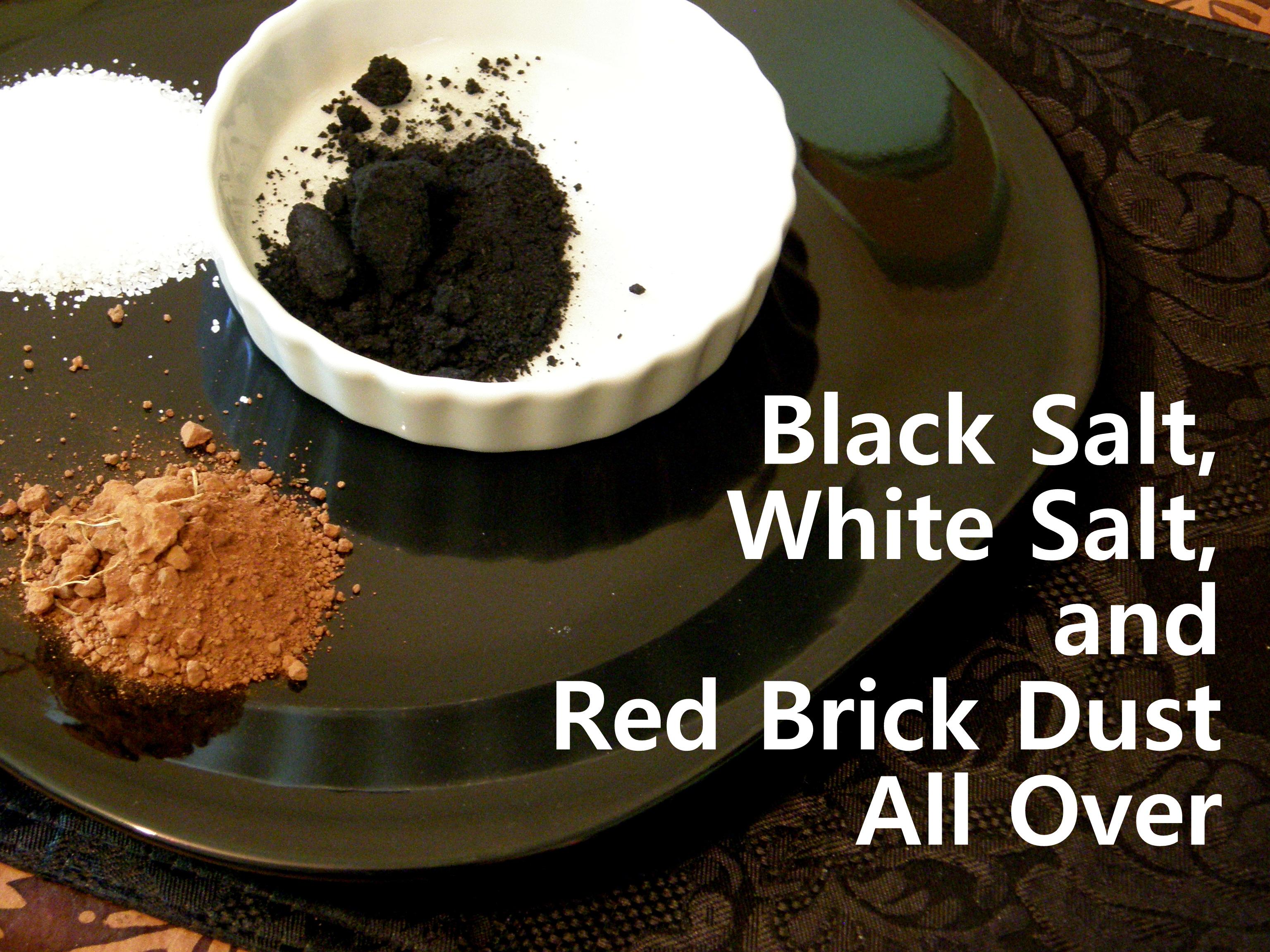 Black Salt, White Salt, and Red Brick Dust All Over