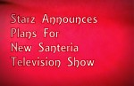 Starz Announces Plans For New Santeria Television Show